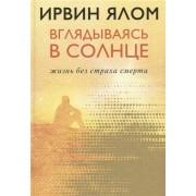 Вглядываясь в солнце. Жизнь без страха смерти. Ирвин Ялом — Захватывающие истории с эффектом психотерапии. Бестселлер