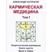 Кармическая медицина. Том 1. Астрогор Александр — Энергетический вампиризм. Книга чувств. Душа и карма